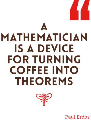 A MATHEMATICIAN IS A DEVICE FOR TURNING COFFEE INTO THEOREMS - PAUL ERDOS